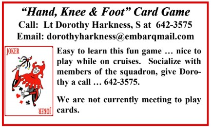 "Display ad, ""  'Hand, Knee & Foot' Card Game, Call: Lt Dorothy Harkness, S, Email:dorothyharkness@embarqmail.com, Easy to learn this fun game... nice to play while on cruises. Socialize with members of the squadron, give Dorothy a calll. 642-3575. We are not currently meeting to play cards. Also a picure of playing card joker."